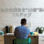 """仕事の生産性を""""10倍""""高める7つの方法【圧倒的成果を出すために】"""